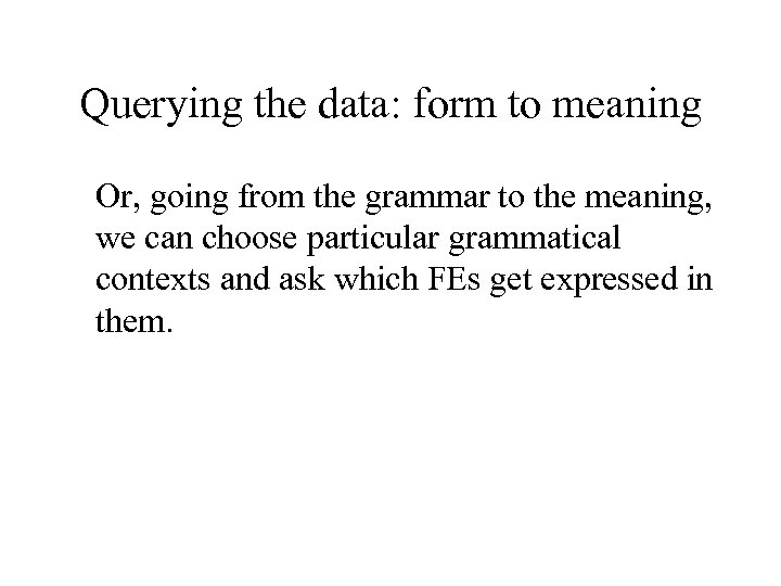 Querying the data: form to meaning Or, going from the grammar to the meaning,