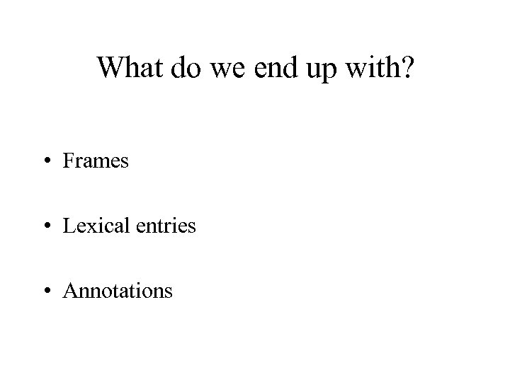 What do we end up with? • Frames • Lexical entries • Annotations
