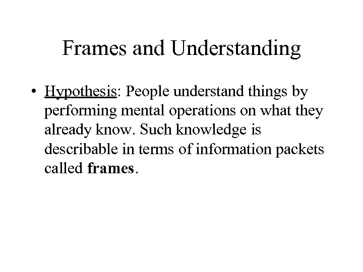 Frames and Understanding • Hypothesis: People understand things by performing mental operations on what