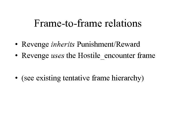 Frame-to-frame relations • Revenge inherits Punishment/Reward • Revenge uses the Hostile_encounter frame • (see