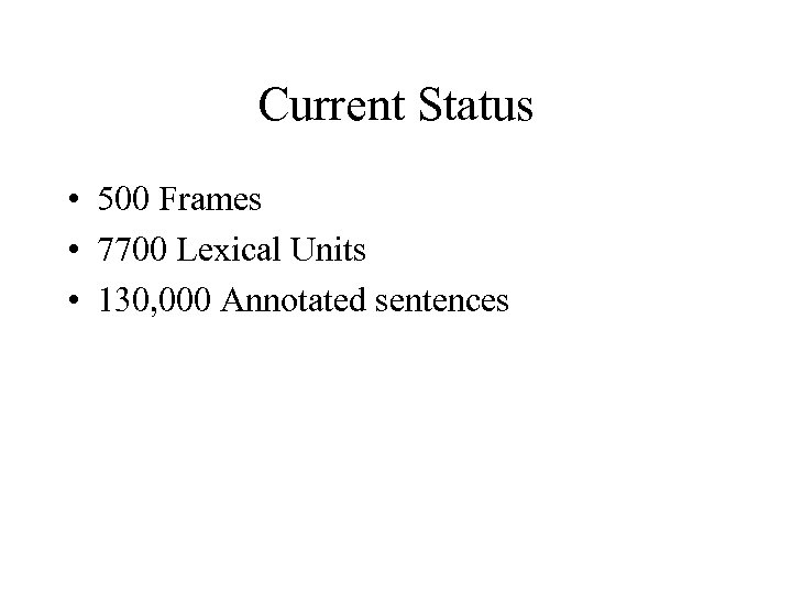 Current Status • 500 Frames • 7700 Lexical Units • 130, 000 Annotated sentences