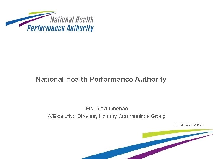 National Health Performance Authority Ms Tricia Linehan A/Executive Director, Healthy Communities Group 7 September