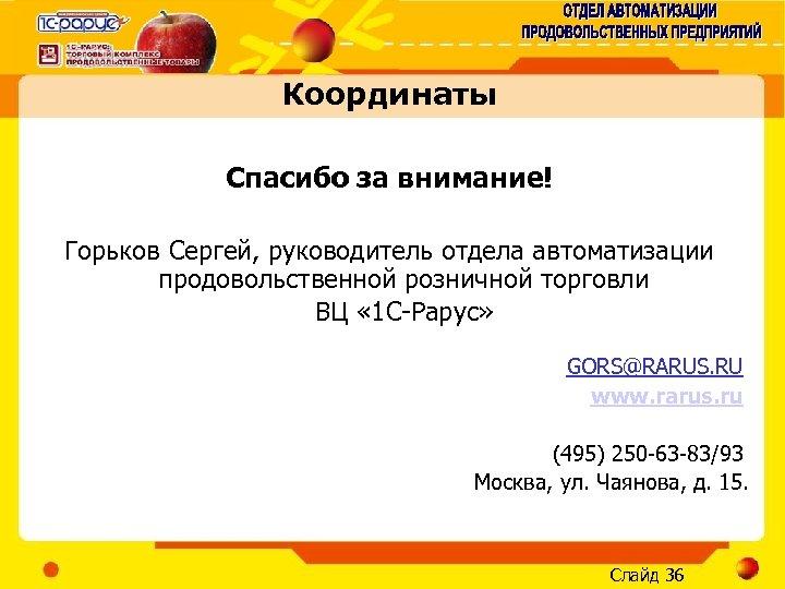 Координаты Спасибо за внимание! Горьков Сергей, руководитель отдела автоматизации продовольственной розничной торговли ВЦ «