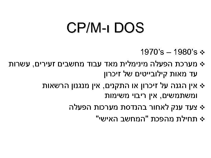 DOS ו- CP/M 1970's – 1980's v v מערכת הפעלה מינימלית מאד עבוד