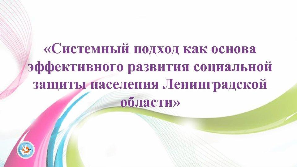 «Системный подход как основа эффективного развития социальной защиты населения Ленинградской области»