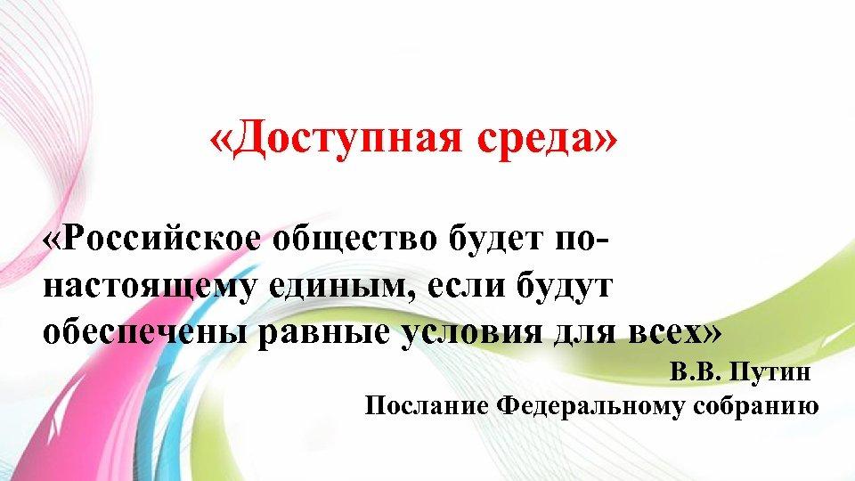 «Доступная среда» «Российское общество будет понастоящему единым, если будут обеспечены равные условия для