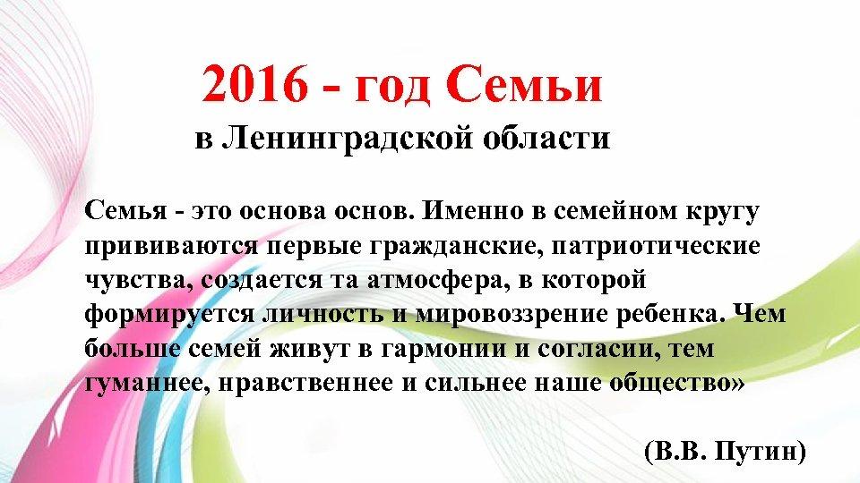 2016 - год Семьи в Ленинградской области Семья - это основа основ. Именно в