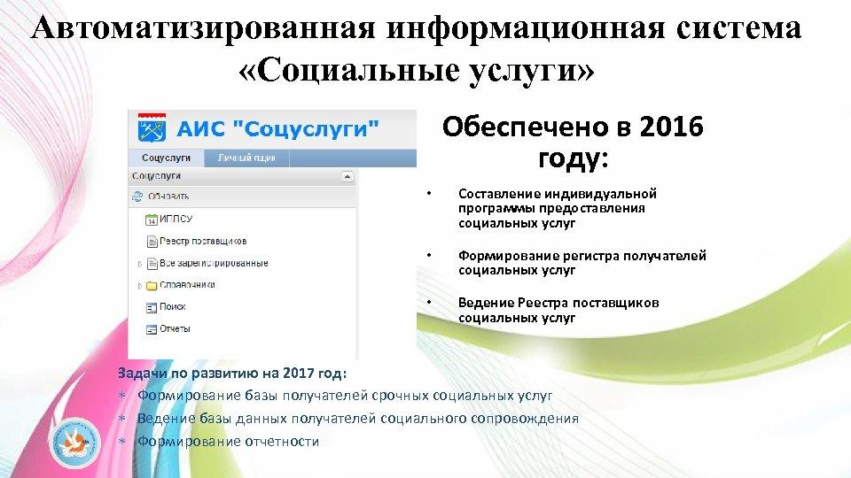 Автоматизированная информационная система «Социальные услуги» Обеспечено в 2016 году: • Составление индивидуальной программы предоставления