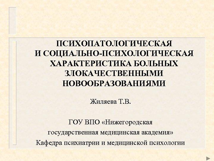 ПСИХОПАТОЛОГИЧЕСКАЯ И СОЦИАЛЬНО-ПСИХОЛОГИЧЕСКАЯ ХАРАКТЕРИСТИКА БОЛЬНЫХ ЗЛОКАЧЕСТВЕННЫМИ НОВООБРАЗОВАНИЯМИ Жиляева Т. В. ГОУ ВПО «Нижегородская государственная