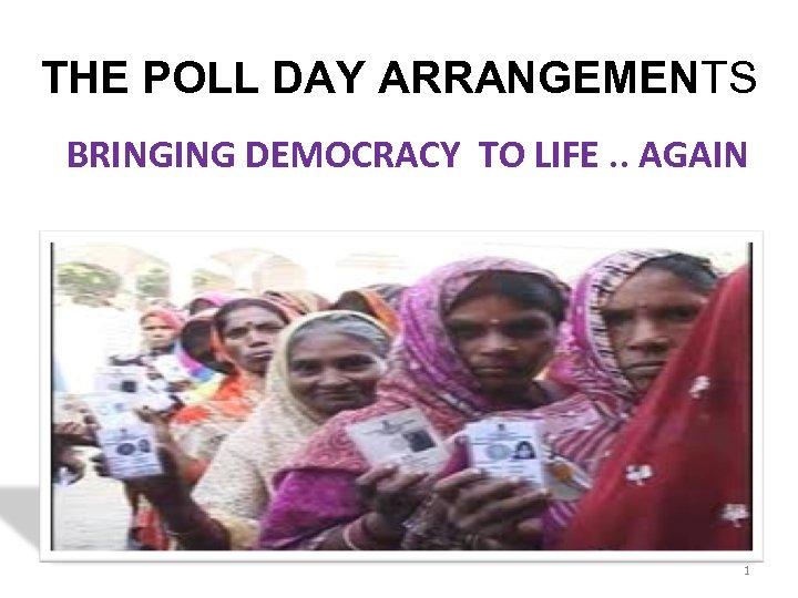 THE POLL DAY ARRANGEMENTS BRINGING DEMOCRACY TO LIFE. . AGAIN BY –NEERAJ BHARATI ADDL.