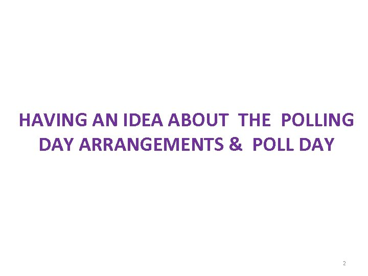 HAVING AN IDEA ABOUT THE POLLING DAY ARRANGEMENTS & POLL DAY 2