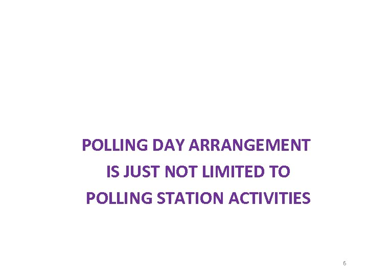 POLLING DAY ARRANGEMENT IS JUST NOT LIMITED TO POLLING STATION ACTIVITIES 6
