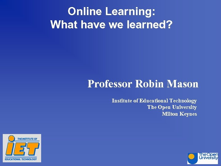 Online Learning: What have we learned? Professor Robin Mason Institute of Educational Technology The