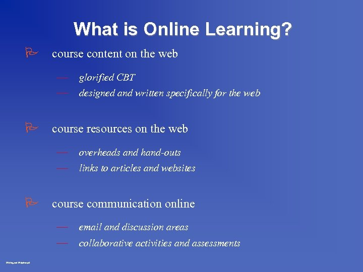 What is Online Learning? P course content on the web — — glorified CBT