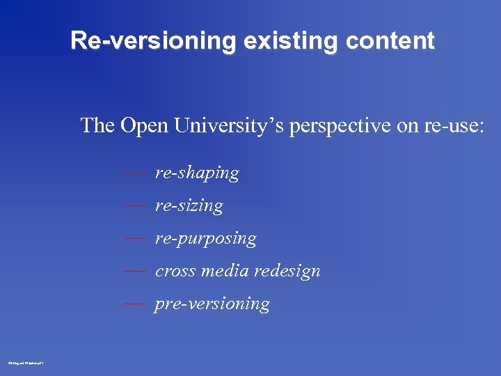 Re-versioning existing content The Open University's perspective on re-use: — re-shaping — re-sizing —