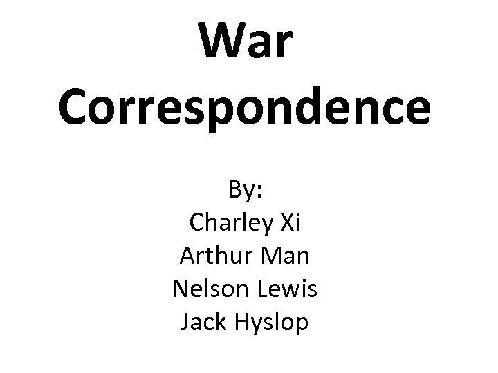 War Correspondence By: Charley Xi Arthur Man Nelson Lewis Jack Hyslop