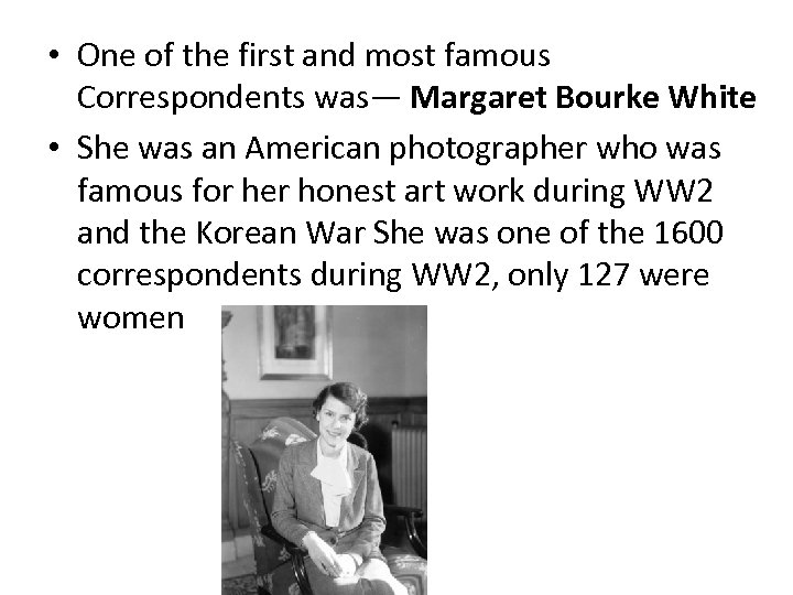 • One of the first and most famous Correspondents was— Margaret Bourke White