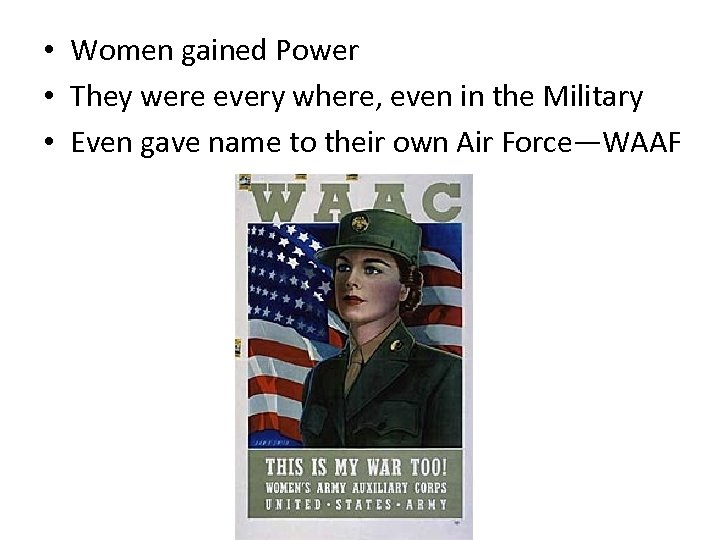 • Women gained Power • They were every where, even in the Military