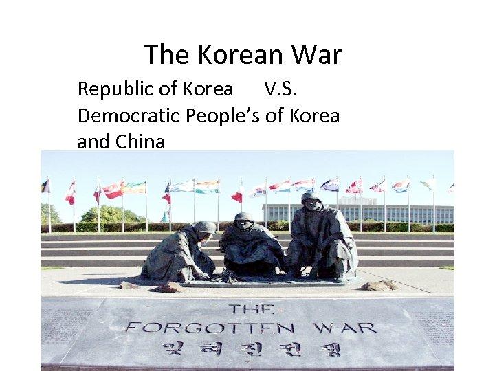 The Korean War Republic of Korea V. S. Democratic People's of Korea and China