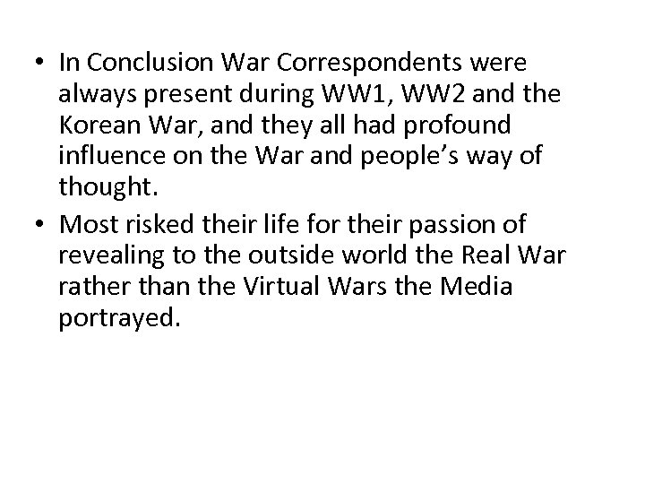 • In Conclusion War Correspondents were always present during WW 1, WW 2