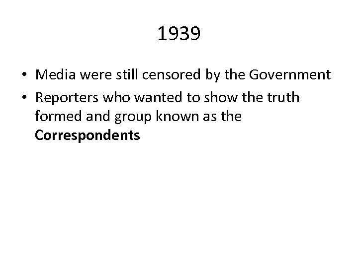 1939 • Media were still censored by the Government • Reporters who wanted to