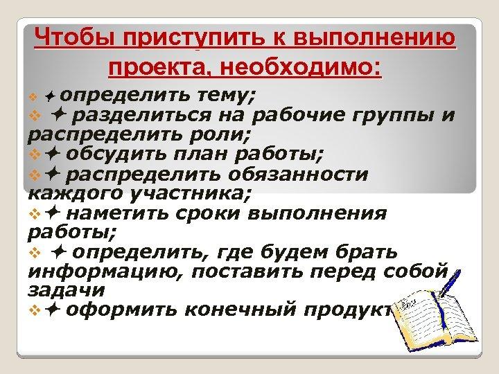Чтобы приступить к выполнению проекта, необходимо: определить тему; v разделиться на рабочие группы и