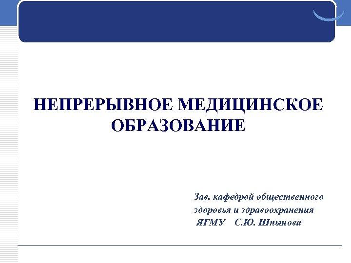 НЕПРЕРЫВНОЕ МЕДИЦИНСКОЕ ОБРАЗОВАНИЕ Зав. кафедрой общественного здоровья и здравоохранения ЯГМУ С. Ю. Шпынова