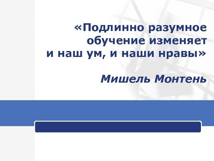 «Подлинно разумное обучение изменяет и наш ум, и наши нравы» Мишель Монтень