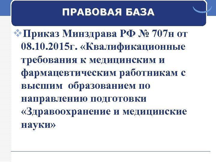 ПРАВОВАЯ БАЗА v. Приказ Минздрава РФ № 707 н от 08. 10. 2015 г.