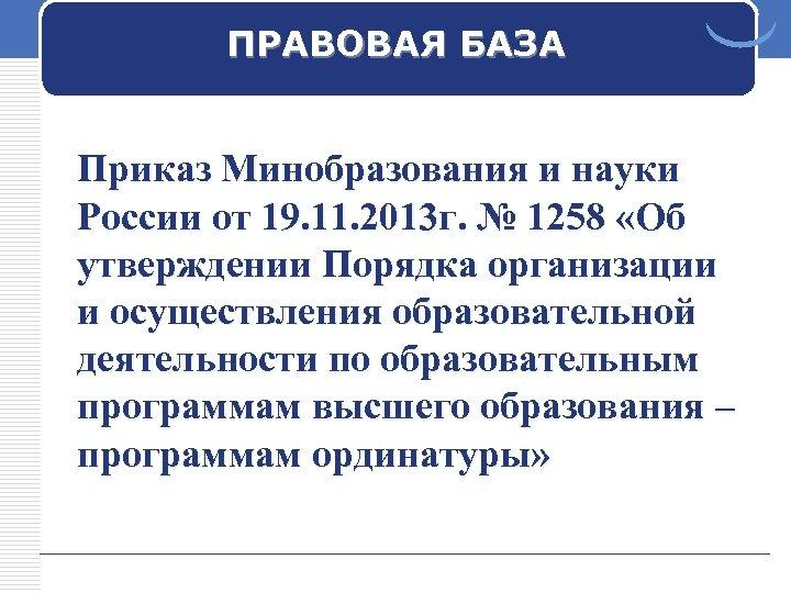 ПРАВОВАЯ БАЗА Приказ Минобразования и науки России от 19. 11. 2013 г. № 1258