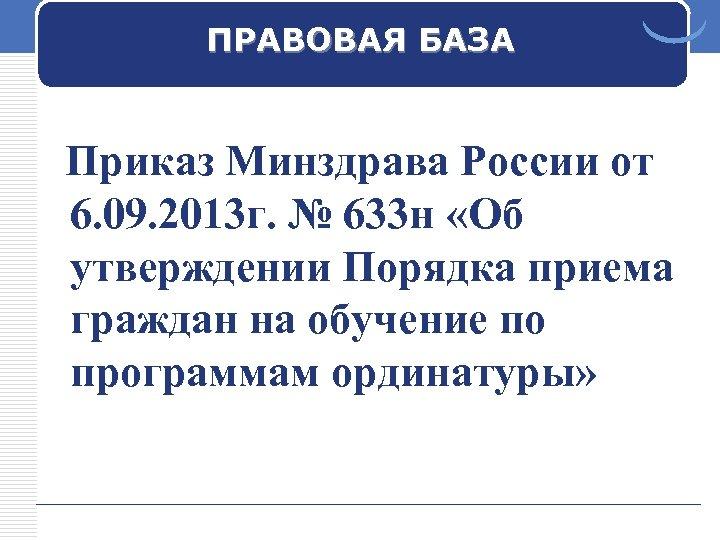 ПРАВОВАЯ БАЗА Приказ Минздрава России от 6. 09. 2013 г. № 633 н «Об