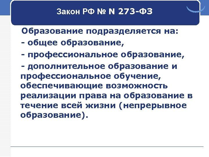 Закон РФ № N 273 -ФЗ Образование подразделяется на: - общее образование, - профессиональное