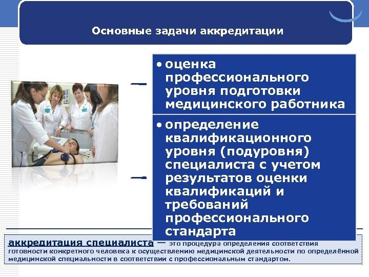 Основные задачи аккредитации • оценка профессионального уровня подготовки медицинского работника • определение квалификационного уровня