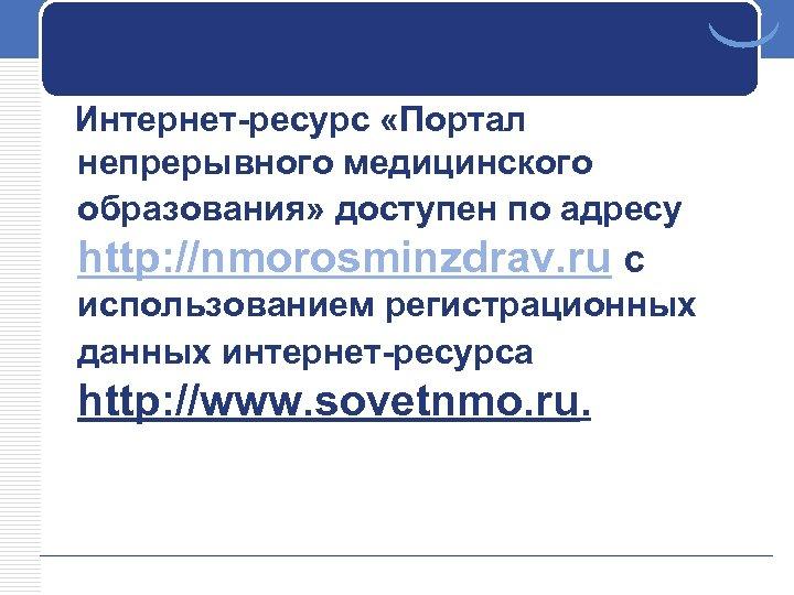 Интернет-ресурс «Портал непрерывного медицинского образования» доступен по адресу http: //nmorosminzdrav. ru c использованием регистрационных