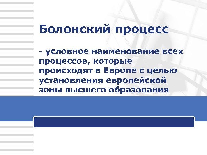 Болонский процесс - условное наименование всех процессов, которые происходят в Европе с целью установления