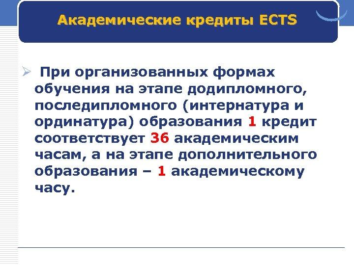 Академические кредиты ECTS Ø При организованных формах обучения на этапе додипломного, последипломного (интернатура и