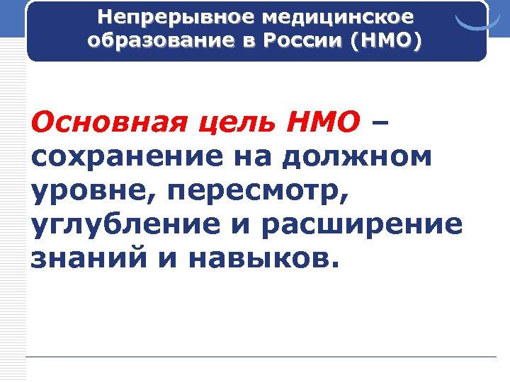 Непрерывное медицинское образование в России (НМО) Основная цель НМО – сохранение на должном уровне,