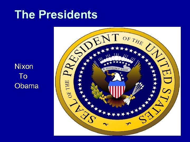The Presidents Nixon To Obama
