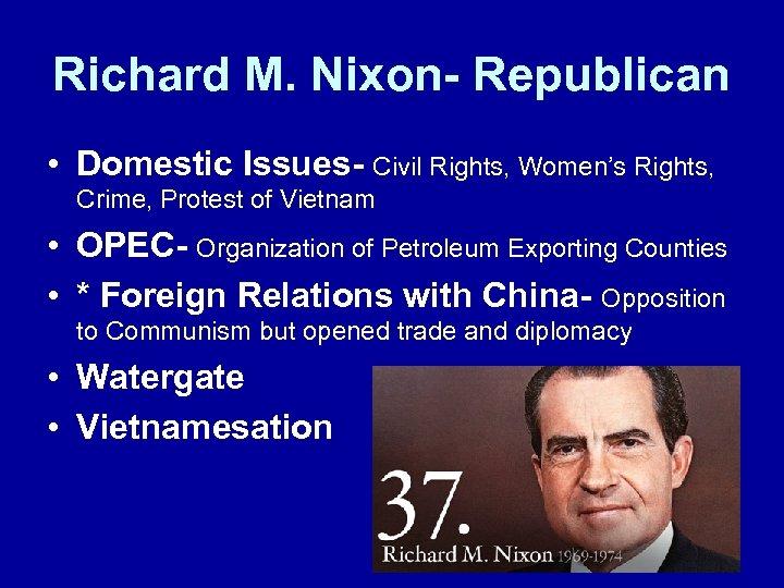 Richard M. Nixon- Republican • Domestic Issues- Civil Rights, Women's Rights, Crime, Protest of