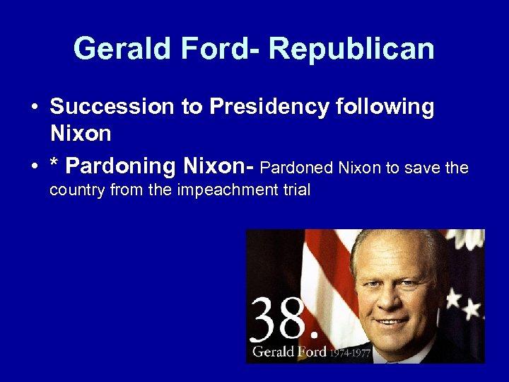Gerald Ford- Republican • Succession to Presidency following Nixon • * Pardoning Nixon- Pardoned