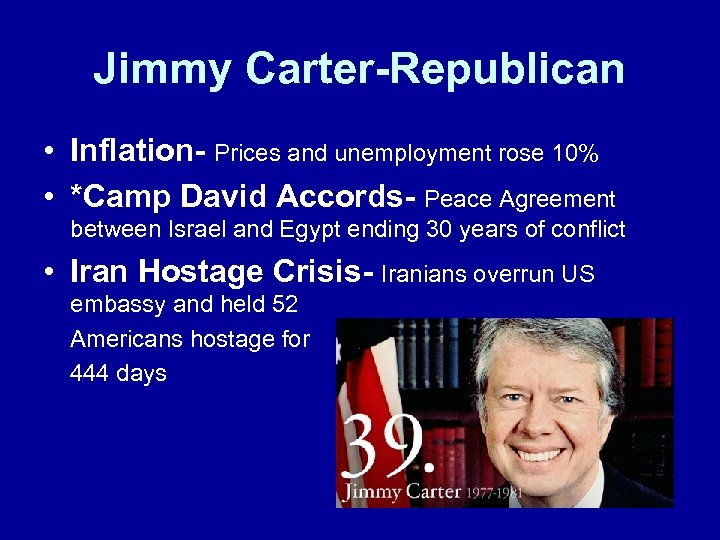 Jimmy Carter-Republican • Inflation- Prices and unemployment rose 10% • *Camp David Accords- Peace
