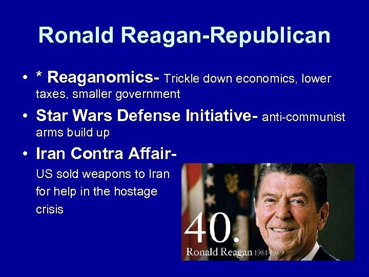 Ronald Reagan-Republican • * Reaganomics- Trickle down economics, lower taxes, smaller government • Star