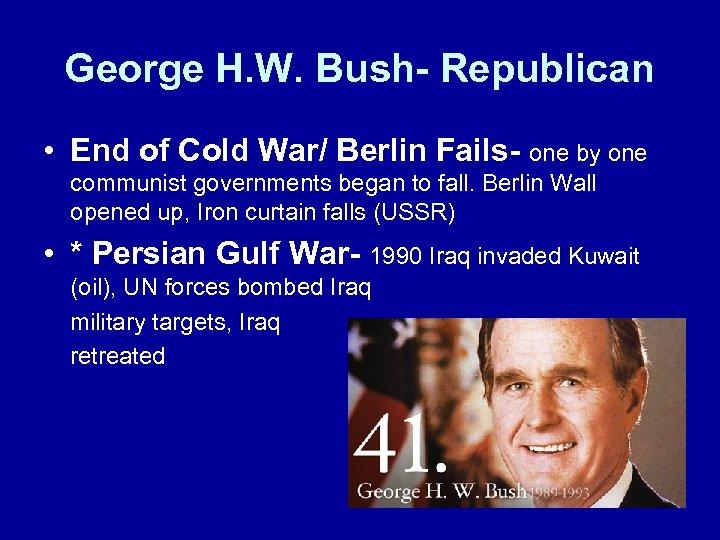 George H. W. Bush- Republican • End of Cold War/ Berlin Fails- one by