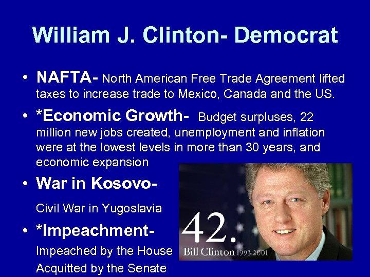 William J. Clinton- Democrat • NAFTA- North American Free Trade Agreement lifted taxes to