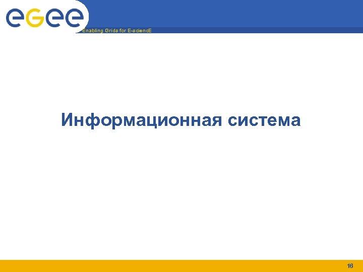 Enabling Grids for E-scienc. E Информационная система 16