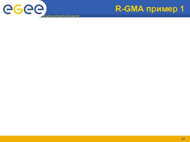R-GMA пример 1 Enabling Grids for E-scienc. E 21