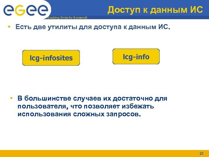 Доступ к данным ИС Enabling Grids for E-scienc. E • Есть две утилиты для