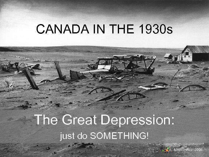 CANADA IN THE 1930 s The Great Depression: just do SOMETHING! J. MARSHALL, 2008
