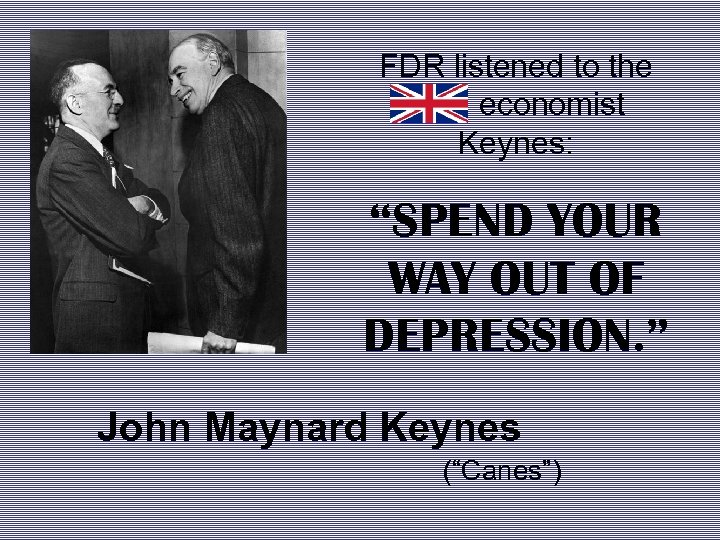 """FDR listened to the economist Keynes: """"SPEND YOUR WAY OUT OF DEPRESSION. """" John"""