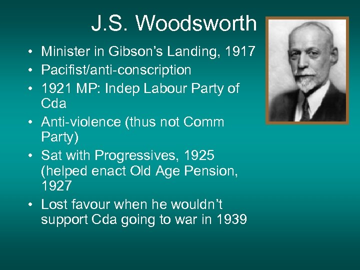 J. S. Woodsworth • Minister in Gibson's Landing, 1917 • Pacifist/anti-conscription • 1921 MP: